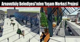 Arnavutköy Belediyesi'nden Yaşam Merkezi Projesi