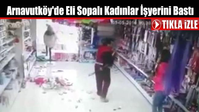 Arnavutköy'de Eli Sopalı Kadınlar İşyerini Bastı
