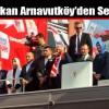 Başbakan Arnavutköy'den Seslendi