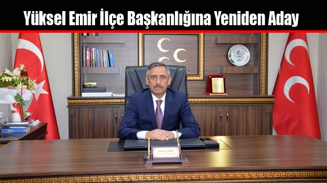 Yüksel Emir MHP İlçe Başkanlığına Yeniden Aday