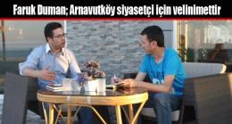 Faruk Duman; Arnavutköy siyasetçi için velinimettir