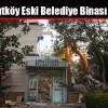 Arnavutköy Eski Belediye Binası Yıkıldı