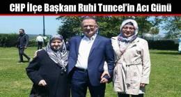 CHP Arnavutköy İlçe Başkanı Ruhi Tuncel'in Acı Günü