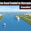 Kanal İstanbul Arnavutköy'den Geçiyor