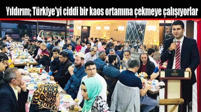 Yıldırım; Türkiye'yi ciddi bir kaos ortamına çekmeye çalışıyorlar