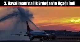 3. Havalimanı'na İlk Erdoğan'ın Uçağı İndi