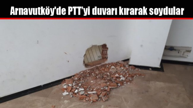 Arnavutköy'de PTT'yi duvarı kırarak soydular