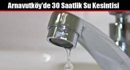 Arnavutköy'ün tamamında 30 saatlik su kesintisine hazır olun!