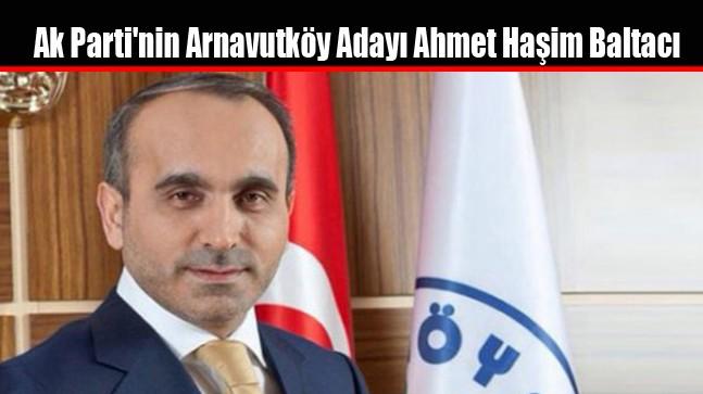 Ak Parti'nin Arnavutköy Adayı Ahmet Haşim Baltacı