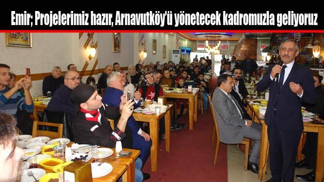 Emir; Projelerimiz hazır, Arnavutköy'ü yönetecek kadromuzla geliyoruz