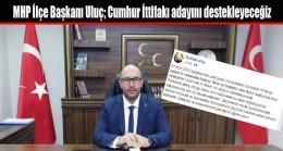 MHP İlçe Başkanı Uluç; Cumhur İttifakı adayını destekleyeceğiz