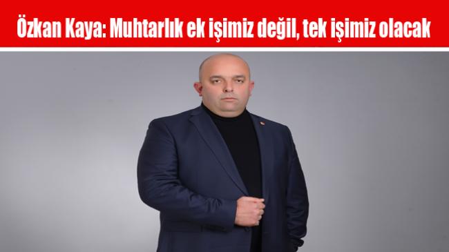 Özkan Kaya: Muhtarlık ek işimiz değil, tek işimiz olacak