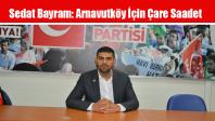 Sedat Bayram: Arnavutköy İçin Çare Saadet