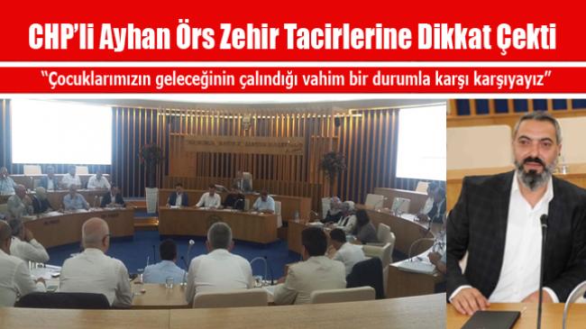 CHP'li Ayhan Örs Zehir Tacirlerine Dikkat Çekti