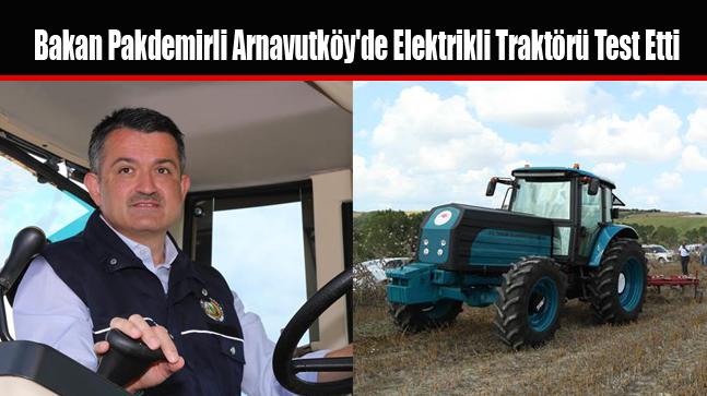 Bakan Pakdemirli Arnavutköy'de Elektrikli Traktörü Test Etti