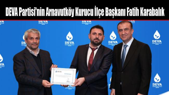 DEVA Partisi'nin Arnavutköy Kurucu İlçe Başkanı Fatih Karabalık Oldu