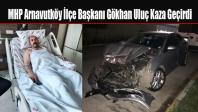 MHP Arnavutköy İlçe Başkanı Gökhan Uluç Kaza Geçirdi