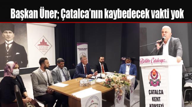 Başkan Üner; Çatalca'nın kaybedecek vakti yok